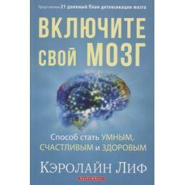 Лиф К. Включите свой мозг. Способ стать умным, счастливым и здоровым. Представляем 21-дневный План детоксикации мозга