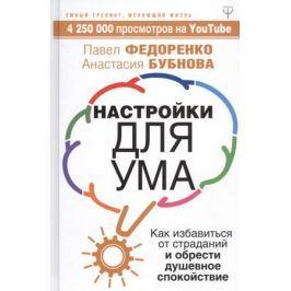 Федоренко П., Бубнова А. Настройки для ума. Как избавиться от страданий и обрести душевное спокойствие