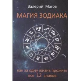 Магов В. Магия зодиака. Как за одну жизнь прожить все 12 знаков
