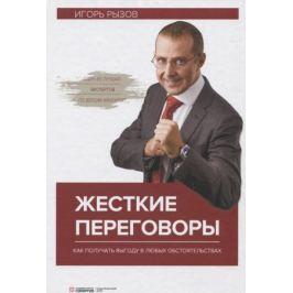 Рызов И. Жесткие переговоры. Как получить выгоду в любых обстоятельствах