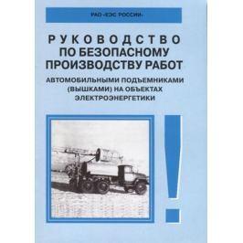 Руководство по безопасному производству работ автомобильными подъемниками (вышками) на объектах электроэнергетики. РД 153-34.0-03.421–2003