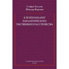 Холлош С., Ференци Ш. К психоанализу паралитического умственного расстройства