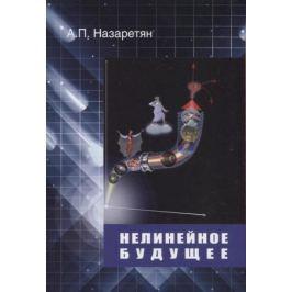 Назаретян А. Нелинейное будущее. Мегаистория, синергетика, культурная антропология и психология в глобальном прогнозировании
