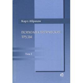 Абрахам К. Психоаналитические труды. Том 1