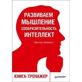 Шейнов В. Развиваем мышление, сообразительность, интеллект. Книга-тренажер