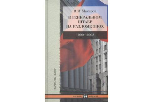 Макаров В. В Генеральном штабе на разломе эпох. 1990-2008 История военного дела