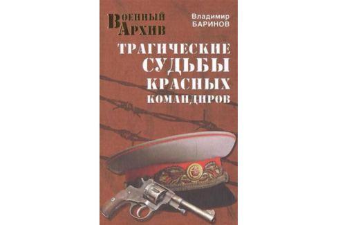 Баринов В. Трагические судьбы красных командиров История военного дела