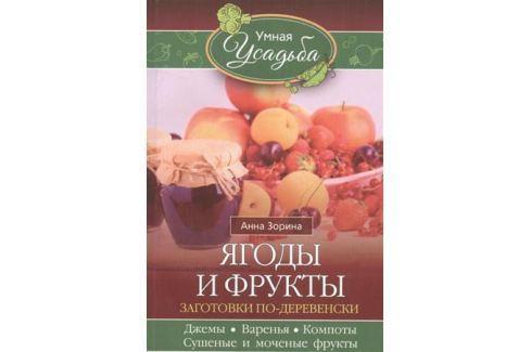 Зорина А. Ягоды и фрукты. Заготовки по-деревенски. Джемы, варенья, компоты, сушеные и моченые фрукты Консервирование