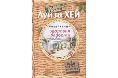 Хей Л. Большая книга здоровья и радости Советы психологов