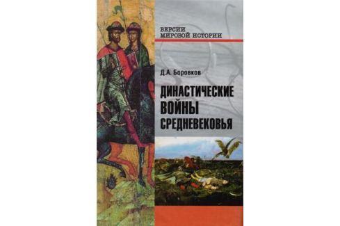 Боровков Д. Династические войны Средневековья История военного дела